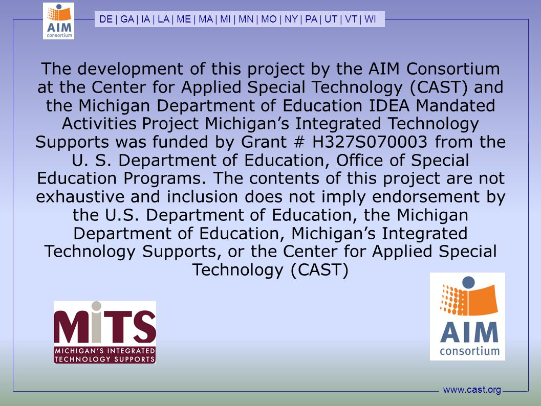 www.cast.org DE | GA | IA | LA | ME | MA | MI | MN | MO | NY | PA | UT | VT | WI The development of this project by the AIM Consortium at the Center for Applied Special Technology (CAST) and the Michigan Department of Education IDEA Mandated Activities Project Michigan's Integrated Technology Supports was funded by Grant # H327S070003 from the U.