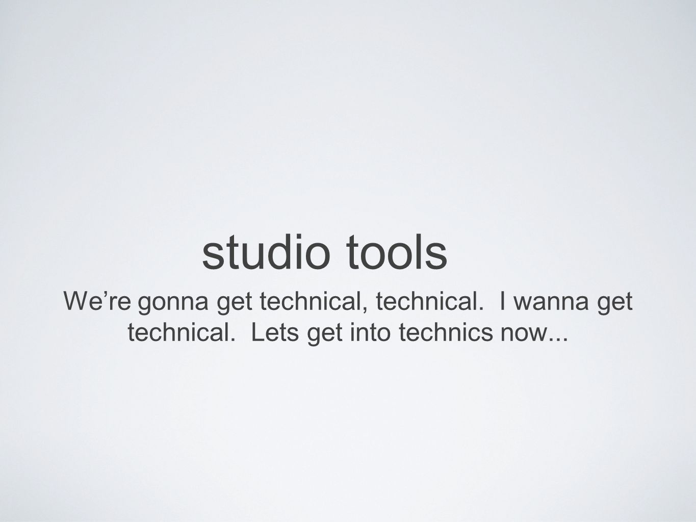 studio tools We're gonna get technical, technical.