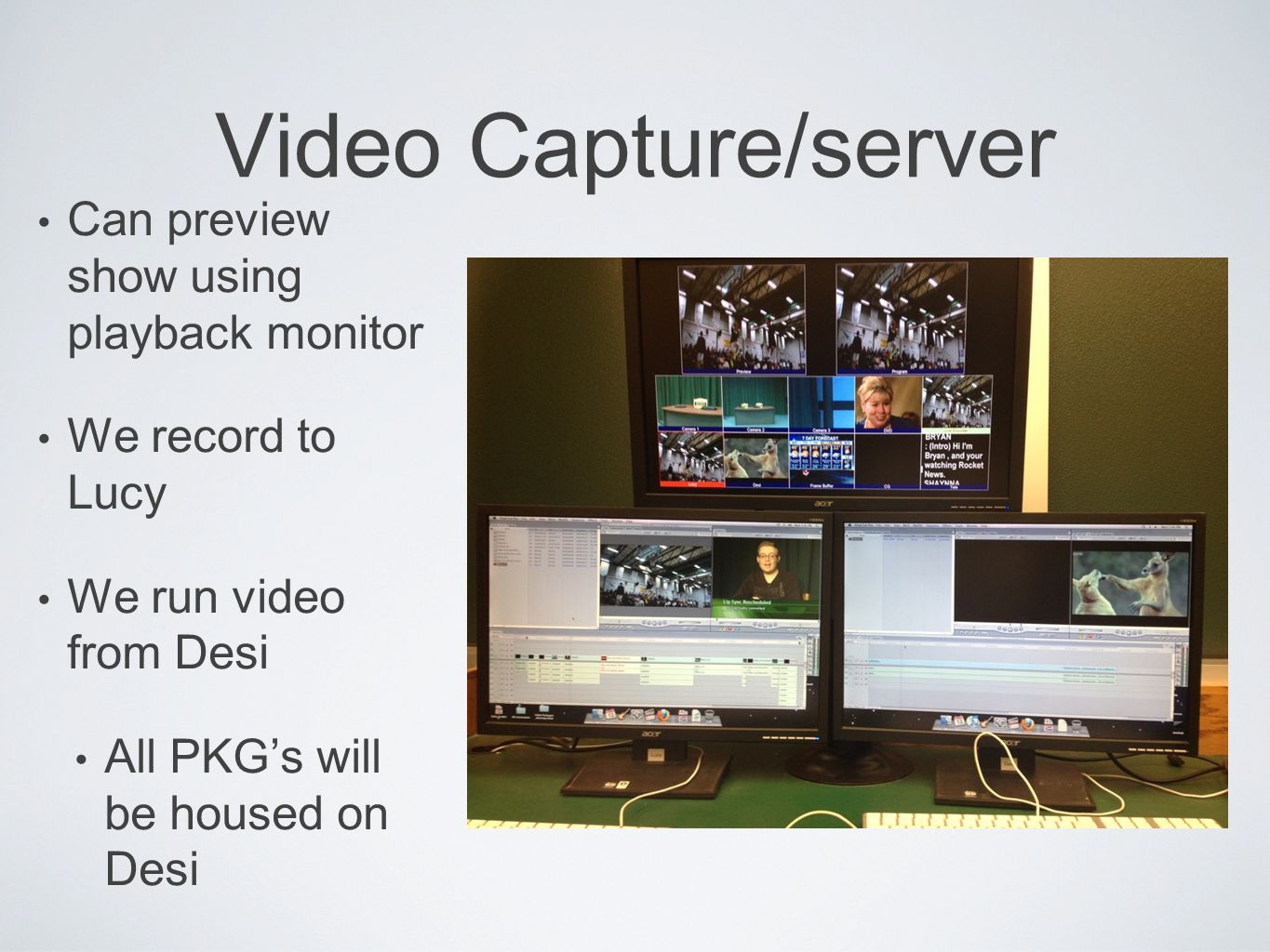 Video Capture/server Can preview show using playback monitor We record to Lucy We run video from Desi All PKG's will be housed on Desi