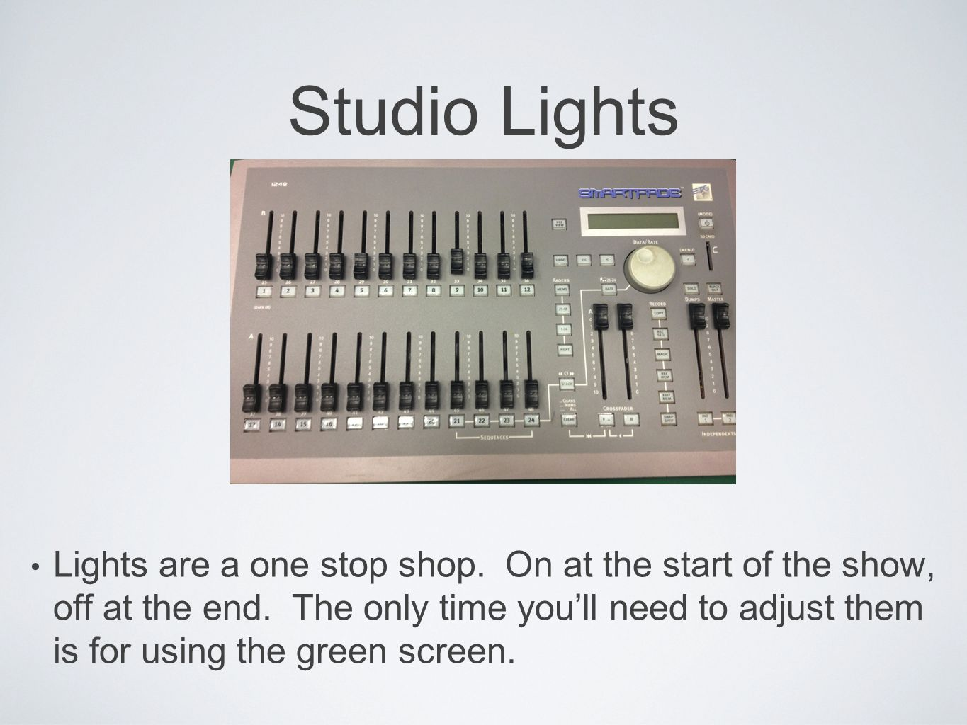 Studio Lights Lights are a one stop shop. On at the start of the show, off at the end.
