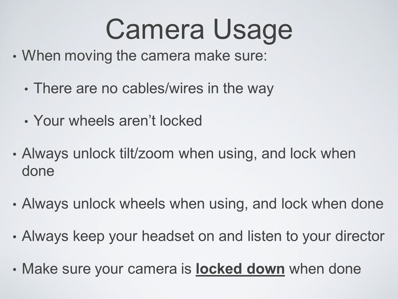 Camera Usage When moving the camera make sure: There are no cables/wires in the way Your wheels aren't locked Always unlock tilt/zoom when using, and lock when done Always unlock wheels when using, and lock when done Always keep your headset on and listen to your director Make sure your camera is locked down when done