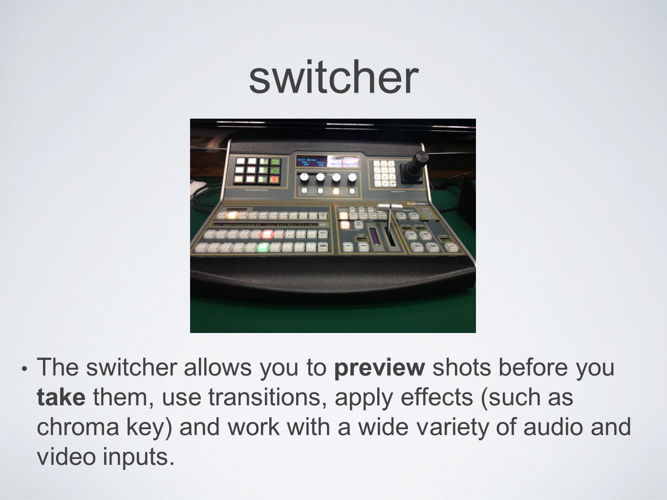 switcher The switcher allows you to preview shots before you take them, use transitions, apply effects (such as chroma key) and work with a wide variety of audio and video inputs.