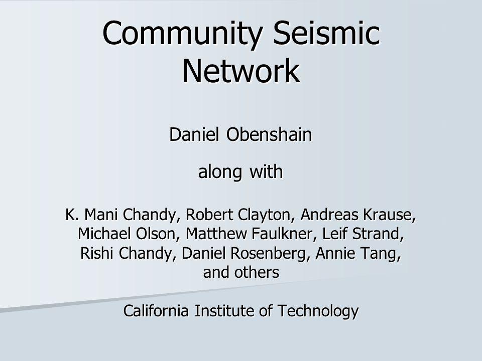 Community Seismic Network Daniel Obenshain along with K. Mani Chandy, Robert Clayton, Andreas Krause, Michael Olson, Matthew Faulkner, Leif Strand, Ri