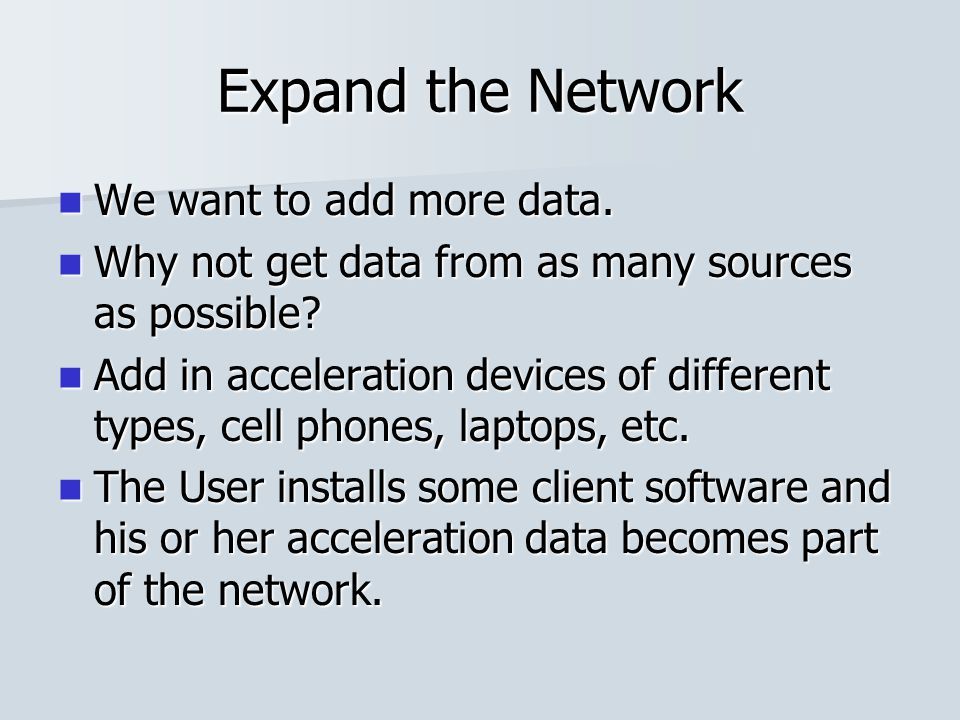 Expand the Network We want to add more data. We want to add more data. Why not get data from as many sources as possible? Why not get data from as man