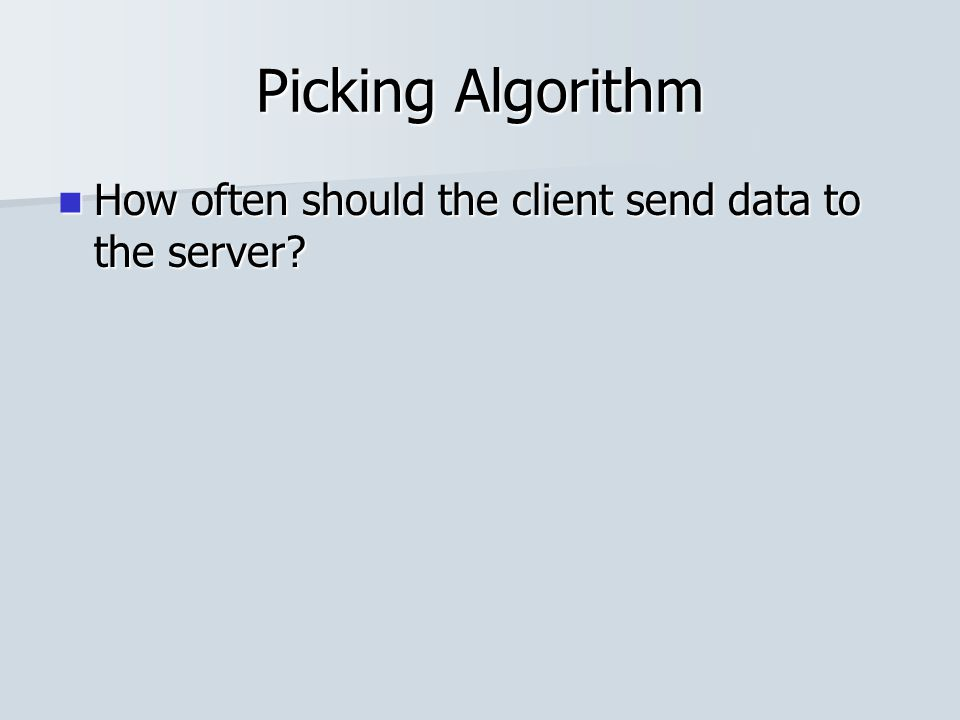 Picking Algorithm How often should the client send data to the server? How often should the client send data to the server?