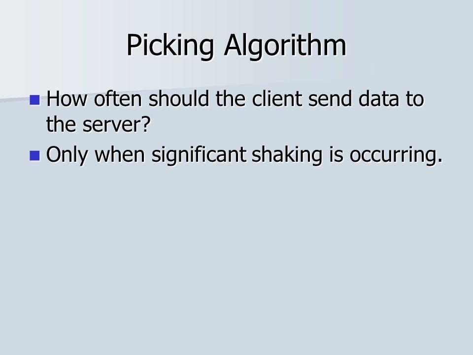 Picking Algorithm How often should the client send data to the server? How often should the client send data to the server? Only when significant shak