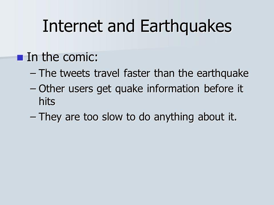 Internet and Earthquakes In the comic: In the comic: –The tweets travel faster than the earthquake –Other users get quake information before it hits –