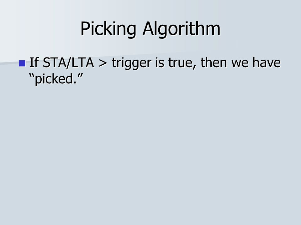 Picking Algorithm If STA/LTA > trigger is true, then we have picked. If STA/LTA > trigger is true, then we have picked.