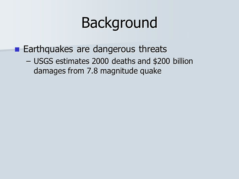 Background Earthquakes are dangerous threats Earthquakes are dangerous threats –USGS estimates 2000 deaths and $200 billion damages from 7.8 magnitude