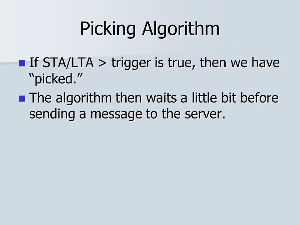 Picking Algorithm If STA/LTA > trigger is true, then we have picked. If STA/LTA > trigger is true, then we have picked. The algorithm then waits a little bit before sending a message to the server.