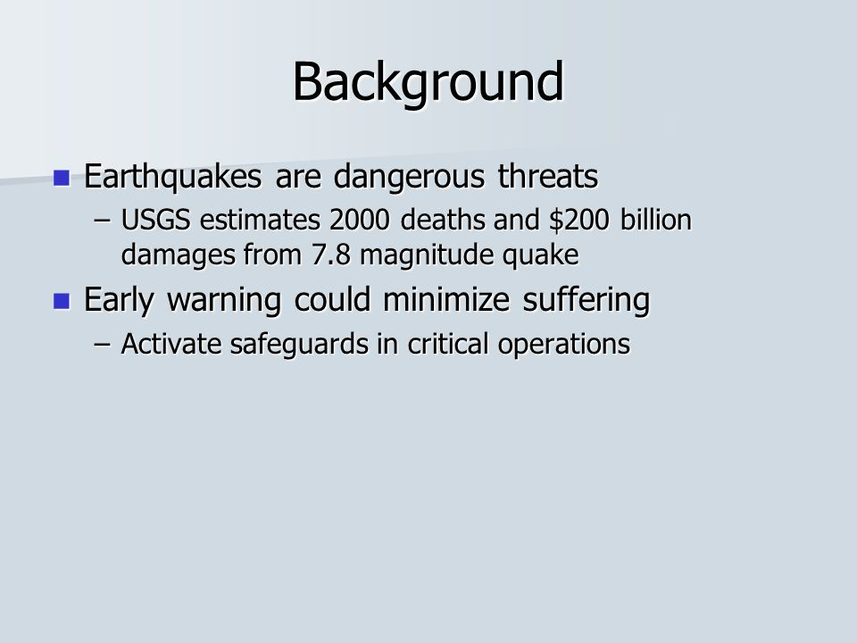 Background Earthquakes are dangerous threats Earthquakes are dangerous threats –USGS estimates 2000 deaths and $200 billion damages from 7.8 magnitude quake Early warning could minimize suffering Early warning could minimize suffering –Activate safeguards in critical operations