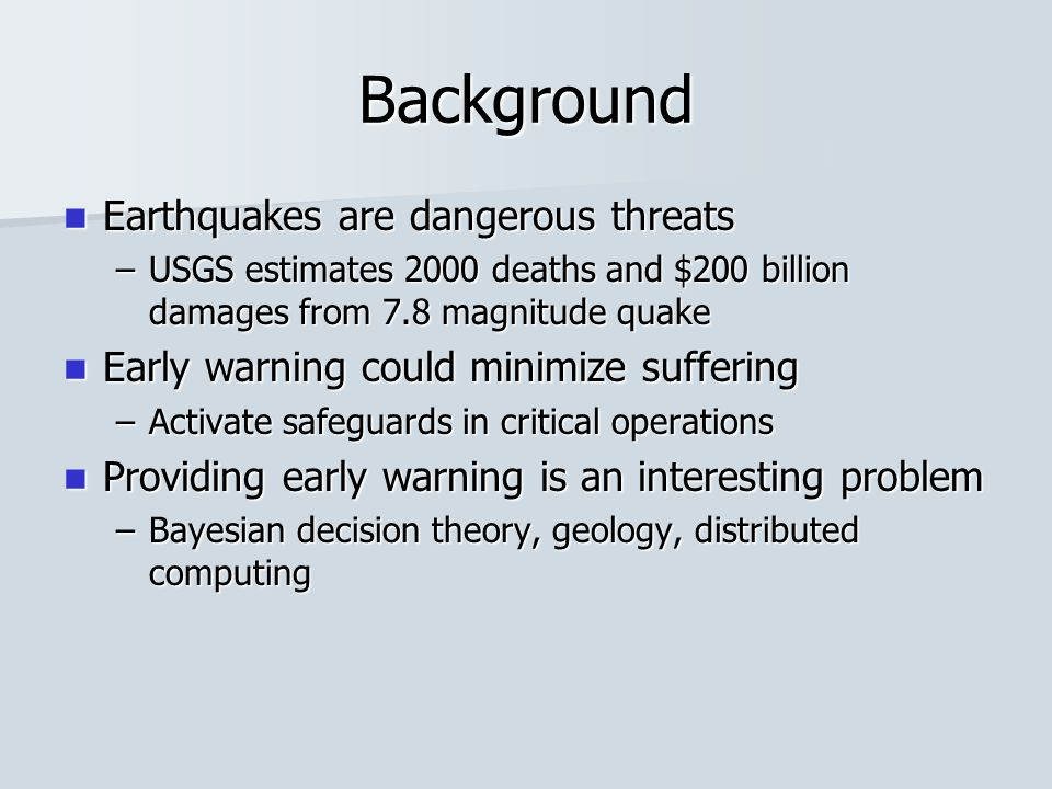 Background Earthquakes are dangerous threats Earthquakes are dangerous threats –USGS estimates 2000 deaths and $200 billion damages from 7.8 magnitude quake Early warning could minimize suffering Early warning could minimize suffering –Activate safeguards in critical operations Providing early warning is an interesting problem Providing early warning is an interesting problem –Bayesian decision theory, geology, distributed computing