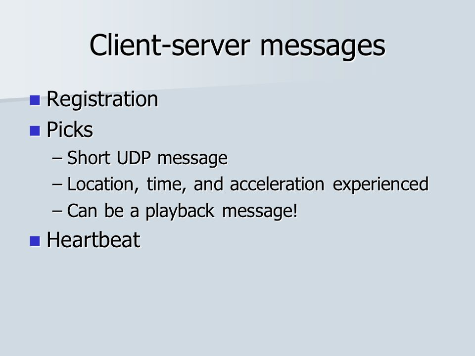 Client-server messages Registration Registration Picks Picks –Short UDP message –Location, time, and acceleration experienced –Can be a playback messa