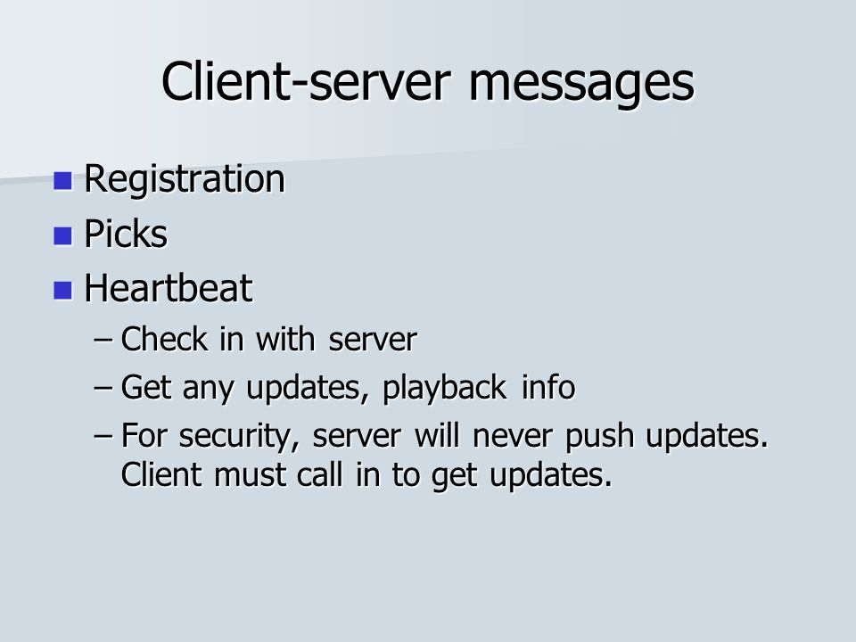 Client-server messages Registration Registration Picks Picks Heartbeat Heartbeat –Check in with server –Get any updates, playback info –For security,