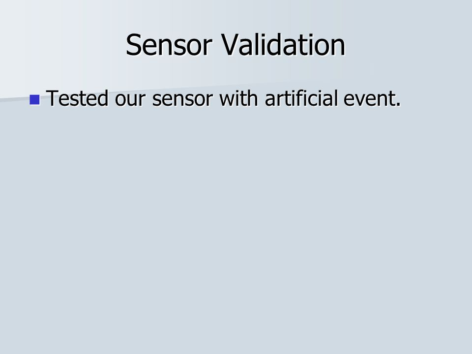 Sensor Validation Tested our sensor with artificial event. Tested our sensor with artificial event.
