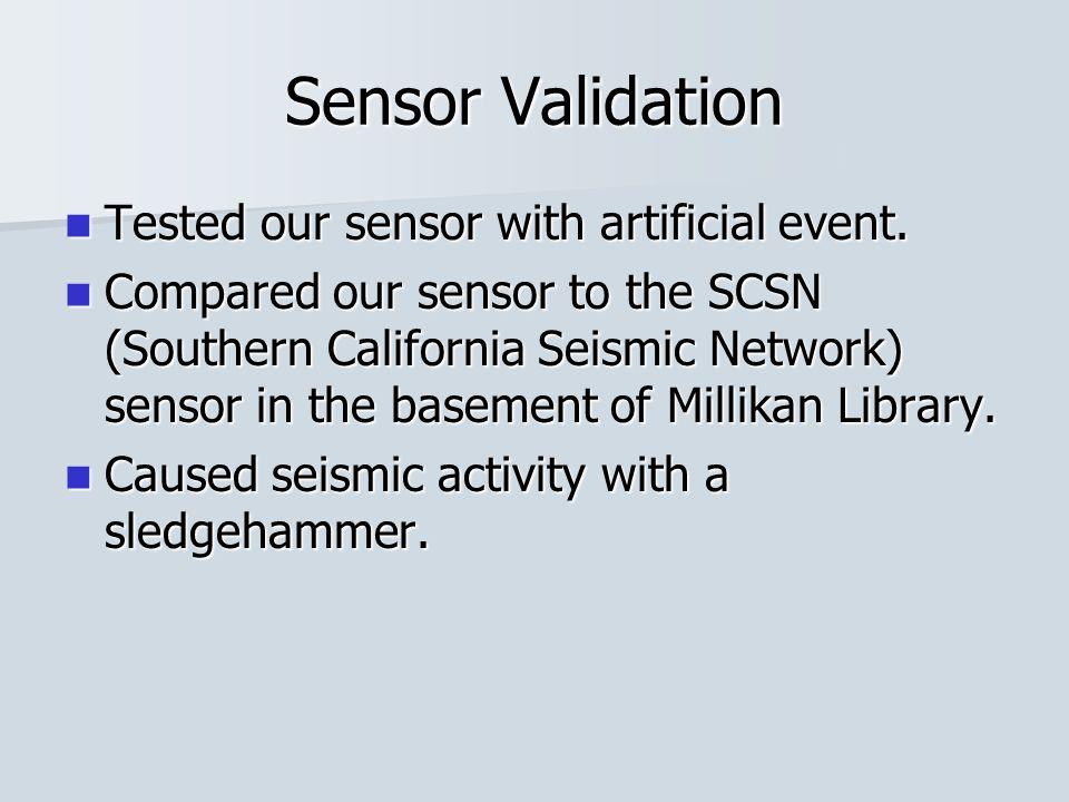 Sensor Validation Tested our sensor with artificial event. Tested our sensor with artificial event. Compared our sensor to the SCSN (Southern Californ