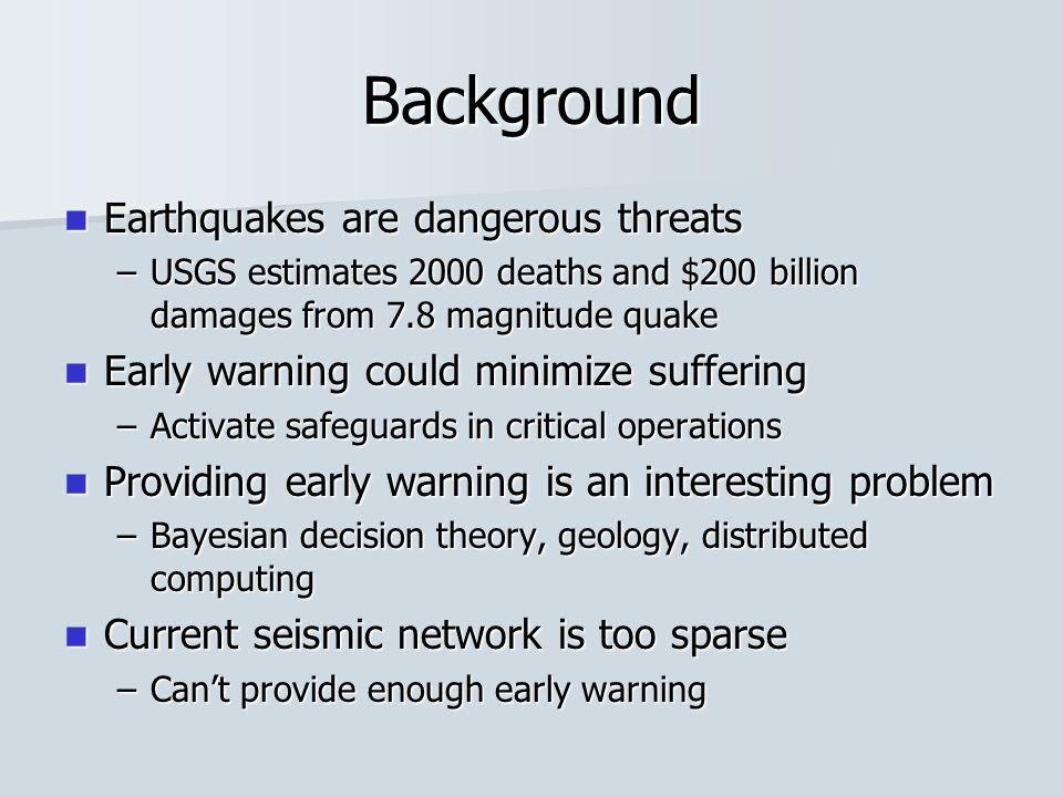 Background Earthquakes are dangerous threats Earthquakes are dangerous threats –USGS estimates 2000 deaths and $200 billion damages from 7.8 magnitude quake Early warning could minimize suffering Early warning could minimize suffering –Activate safeguards in critical operations Providing early warning is an interesting problem Providing early warning is an interesting problem –Bayesian decision theory, geology, distributed computing Current seismic network is too sparse Current seismic network is too sparse –Can't provide enough early warning