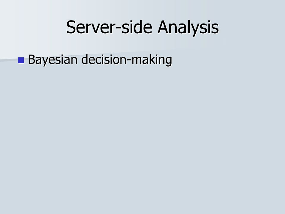 Server-side Analysis Bayesian decision-making Bayesian decision-making