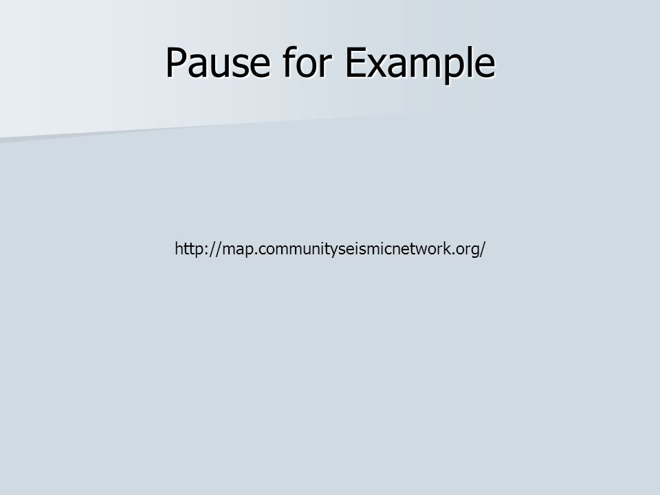 Pause for Example http://map.communityseismicnetwork.org/