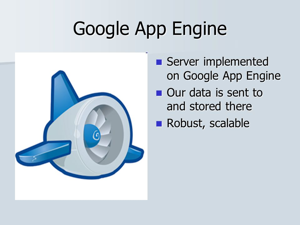 Google App Engine Server implemented on Google App Engine Server implemented on Google App Engine Our data is sent to and stored there Our data is sent to and stored there Robust, scalable Robust, scalable