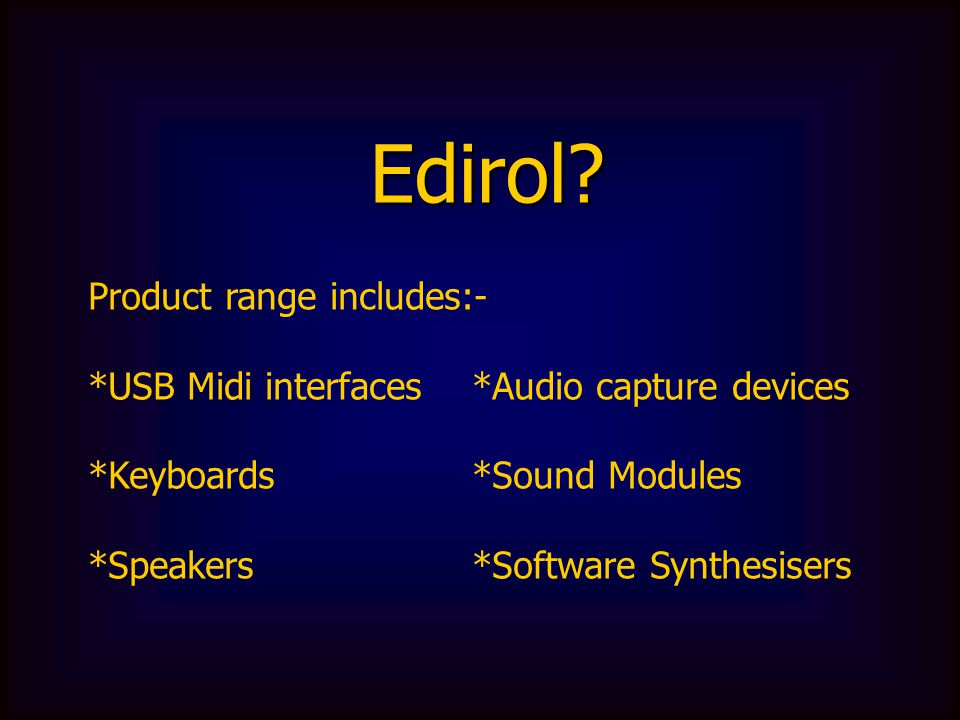 Product range includes:- *USB Midi interfaces *Audio capture devices *Keyboards*Sound Modules *Speakers*Software Synthesisers Edirol?
