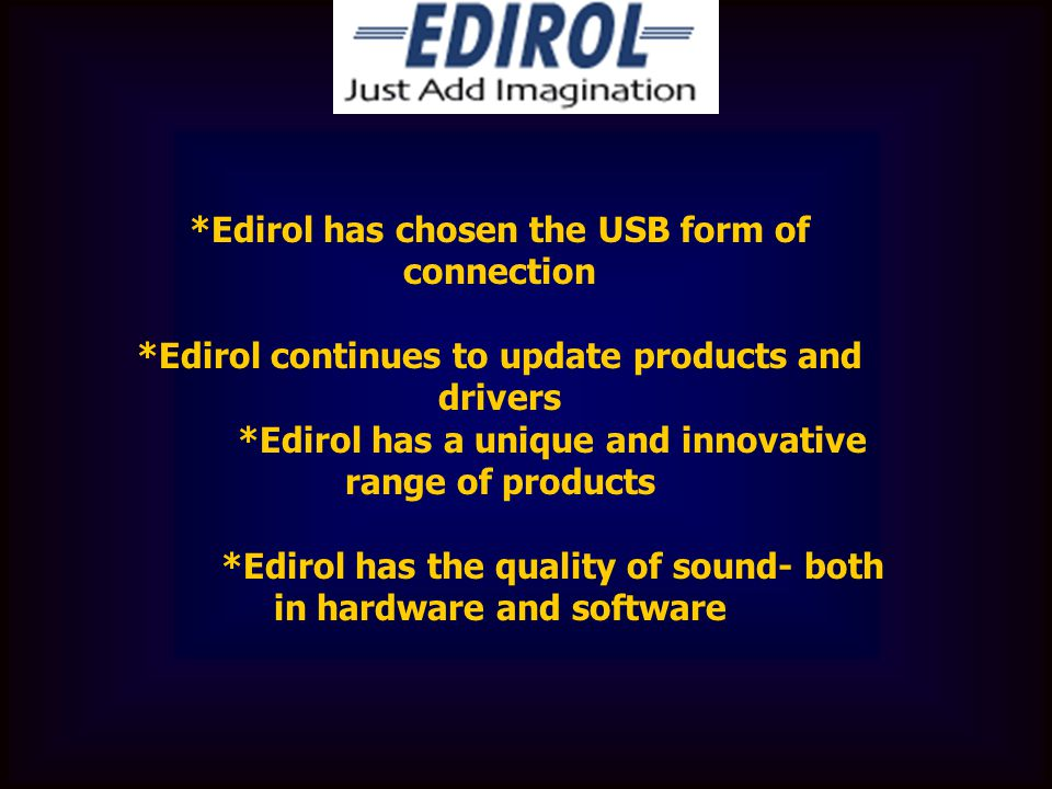 *Edirol has chosen the USB form of connection *Edirol continues to update products and drivers *Edirol has a unique and innovative range of products *