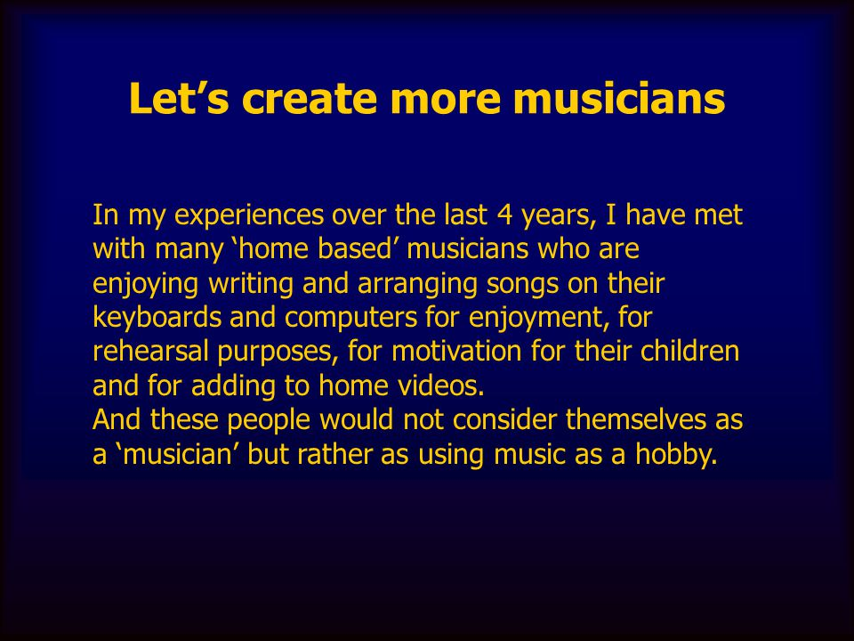 Let's create more musicians In my experiences over the last 4 years, I have met with many 'home based' musicians who are enjoying writing and arrangin