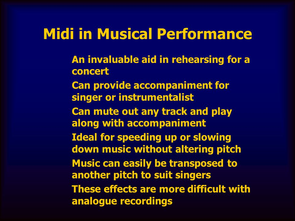 Midi in Musical Performance An invaluable aid in rehearsing for a concert Can provide accompaniment for singer or instrumentalist Can mute out any tra