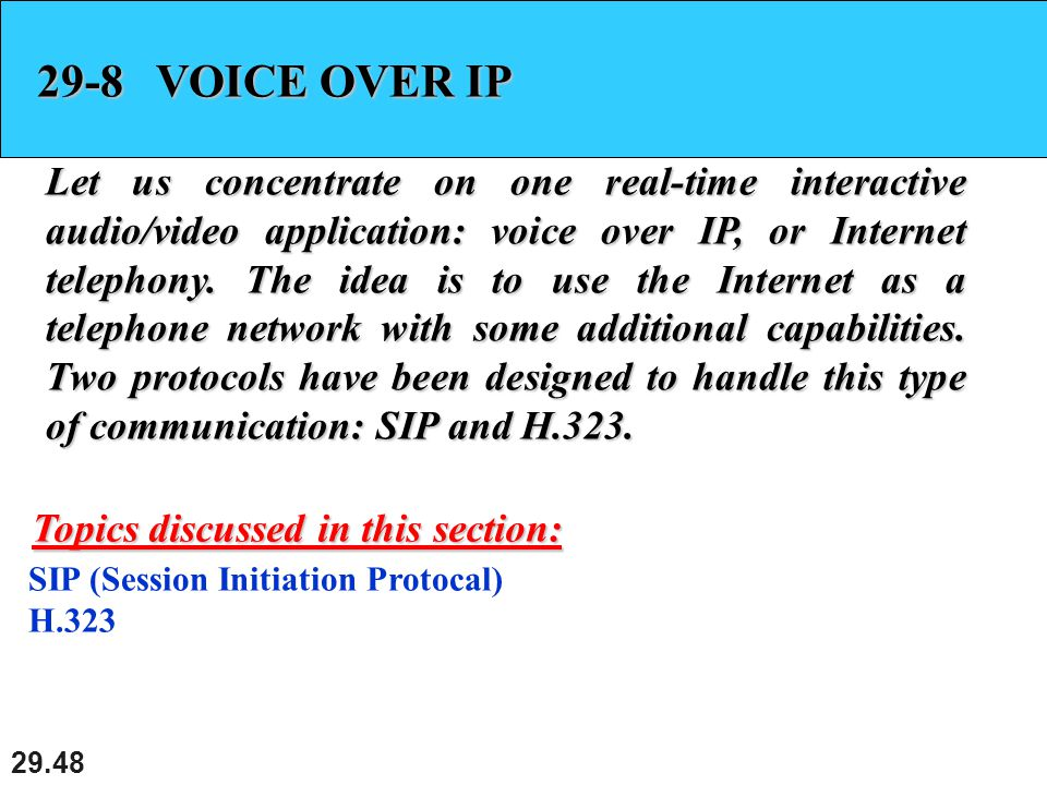29.48 29-8 VOICE OVER IP Let us concentrate on one real-time interactive audio/video application: voice over IP, or Internet telephony.