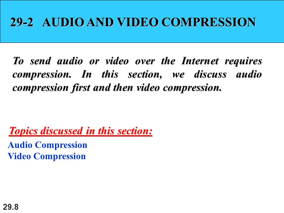 29.8 29-2 AUDIO AND VIDEO COMPRESSION To send audio or video over the Internet requires compression.