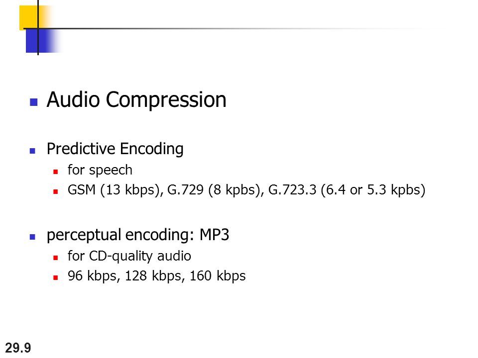 29.9 Audio Compression Predictive Encoding for speech GSM (13 kbps), G.729 (8 kpbs), G.723.3 (6.4 or 5.3 kpbs) perceptual encoding: MP3 for CD-quality audio 96 kbps, 128 kbps, 160 kbps