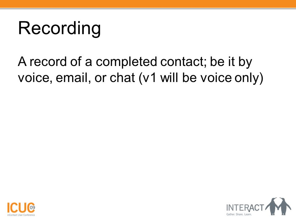 Recording A record of a completed contact; be it by voice, email, or chat (v1 will be voice only)