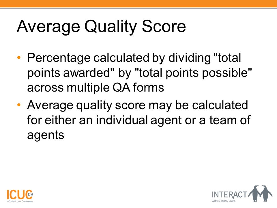 Average Quality Score Percentage calculated by dividing total points awarded by total points possible across multiple QA forms Average quality score may be calculated for either an individual agent or a team of agents