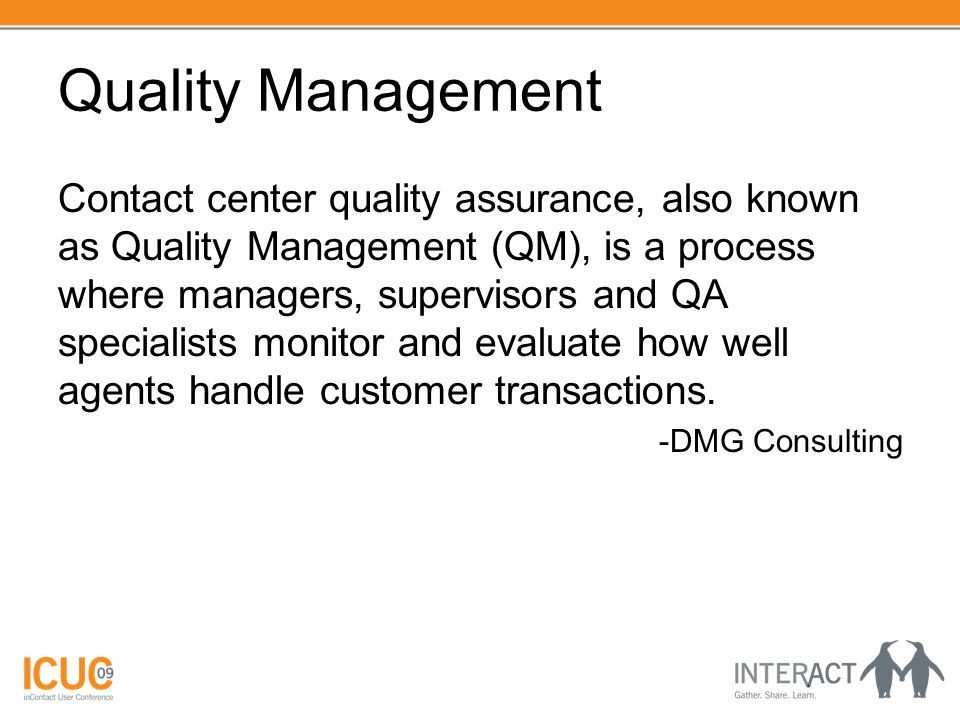 Quality Management Contact center quality assurance, also known as Quality Management (QM), is a process where managers, supervisors and QA specialist