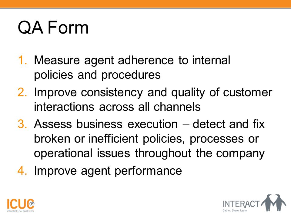 QA Form 1.Measure agent adherence to internal policies and procedures 2.Improve consistency and quality of customer interactions across all channels 3.Assess business execution – detect and fix broken or inefficient policies, processes or operational issues throughout the company 4.Improve agent performance