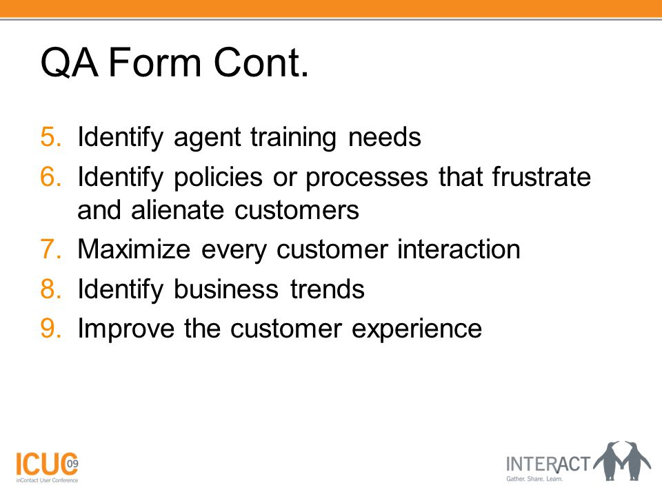 QA Form Cont. 5.Identify agent training needs 6.Identify policies or processes that frustrate and alienate customers 7.Maximize every customer interac