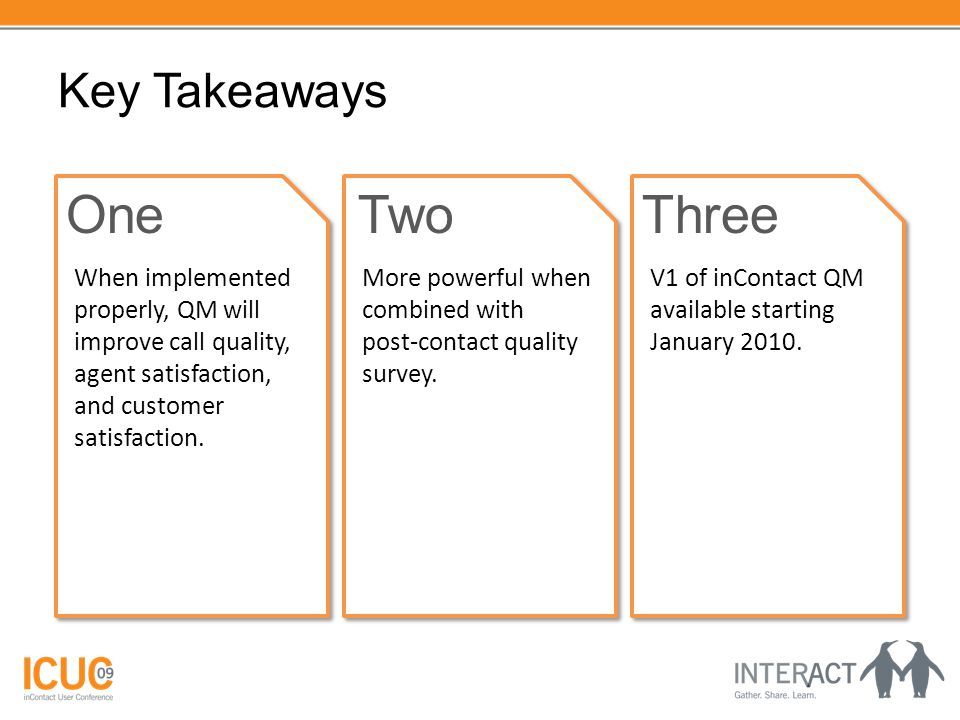 Key Takeaways OneTwoThree When implemented properly, QM will improve call quality, agent satisfaction, and customer satisfaction. More powerful when c