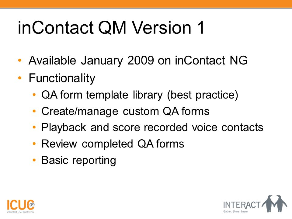 inContact QM Version 1 Available January 2009 on inContact NG Functionality QA form template library (best practice) Create/manage custom QA forms Playback and score recorded voice contacts Review completed QA forms Basic reporting
