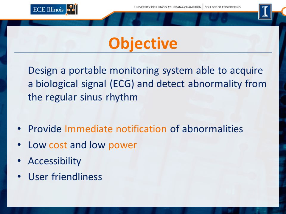 Objective Design a portable monitoring system able to acquire a biological signal (ECG) and detect abnormality from the regular sinus rhythm Provide Immediate notification of abnormalities Low cost and low power Accessibility User friendliness
