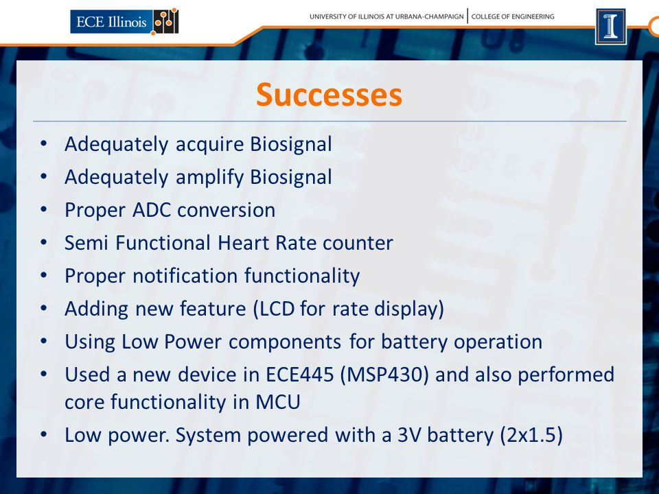 Successes Adequately acquire Biosignal Adequately amplify Biosignal Proper ADC conversion Semi Functional Heart Rate counter Proper notification functionality Adding new feature (LCD for rate display) Using Low Power components for battery operation Used a new device in ECE445 (MSP430) and also performed core functionality in MCU Low power.