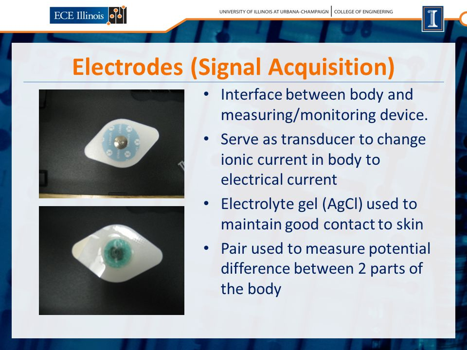 Electrodes (Signal Acquisition) Interface between body and measuring/monitoring device.