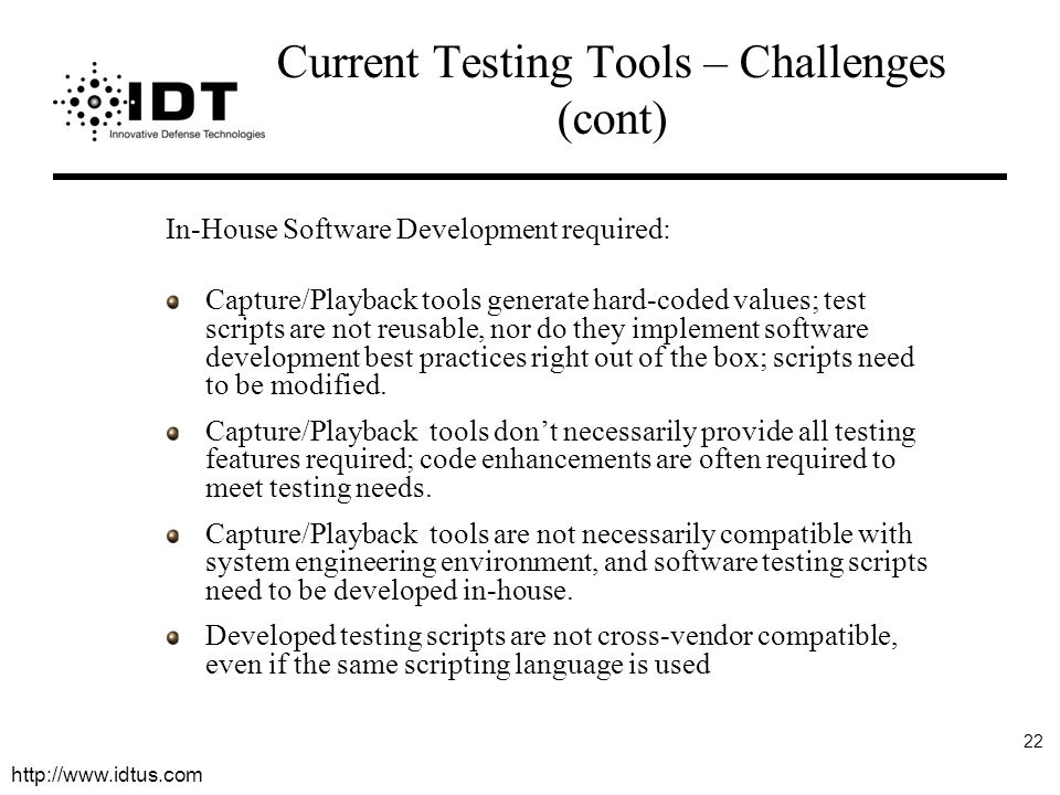http://www.idtus.com 22 Current Testing Tools – Challenges (cont) In-House Software Development required: Capture/Playback tools generate hard-coded values; test scripts are not reusable, nor do they implement software development best practices right out of the box; scripts need to be modified.