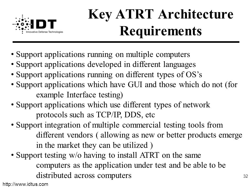 http://www.idtus.com 32 Key ATRT Architecture Requirements Support applications running on multiple computers Support applications developed in different languages Support applications running on different types of OS's Support applications which have GUI and those which do not (for example Interface testing) Support applications which use different types of network protocols such as TCP/IP, DDS, etc Support integration of multiple commercial testing tools from different vendors ( allowing as new or better products emerge in the market they can be utilized ) Support testing w/o having to install ATRT on the same computers as the application under test and be able to be distributed across computers