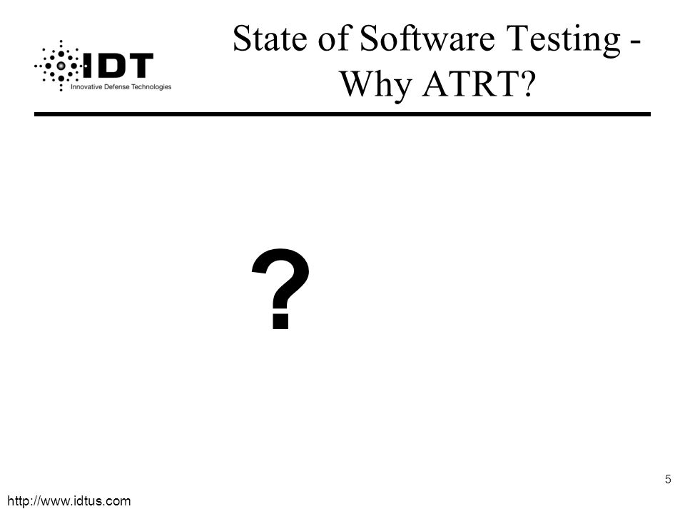 http://www.idtus.com 5 State of Software Testing - Why ATRT? ?