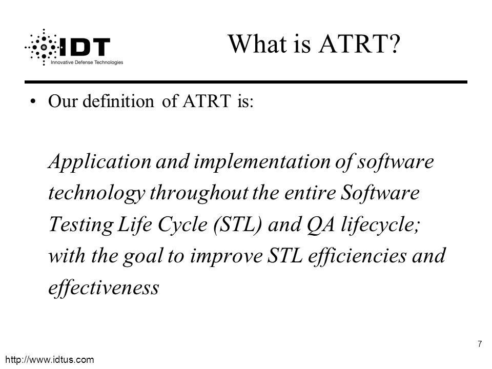 http://www.idtus.com 7 What is ATRT? Our definition of ATRT is: Application and implementation of software technology throughout the entire Software T