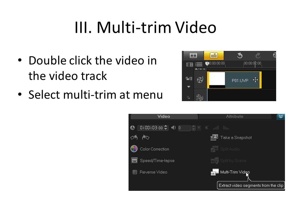 III. Multi-trim Video Double click the video in the video track Select multi-trim at menu