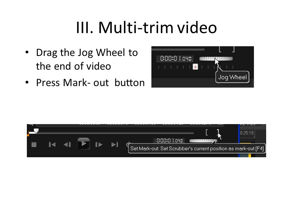 III. Multi-trim video Drag the Jog Wheel to the end of video Press Mark- out button
