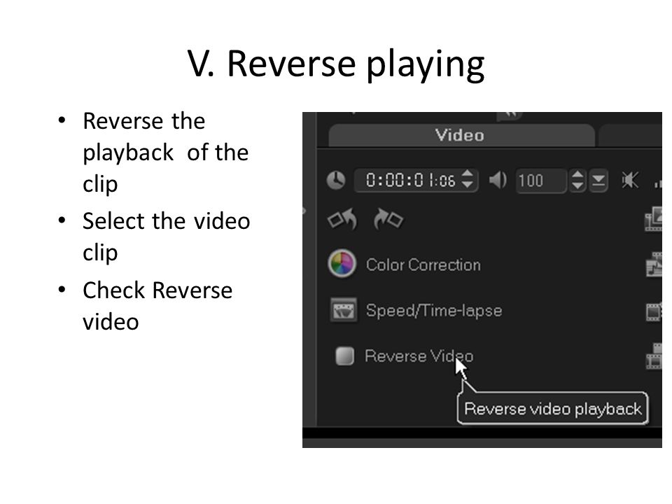 V. Reverse playing Reverse the playback of the clip Select the video clip Check Reverse video