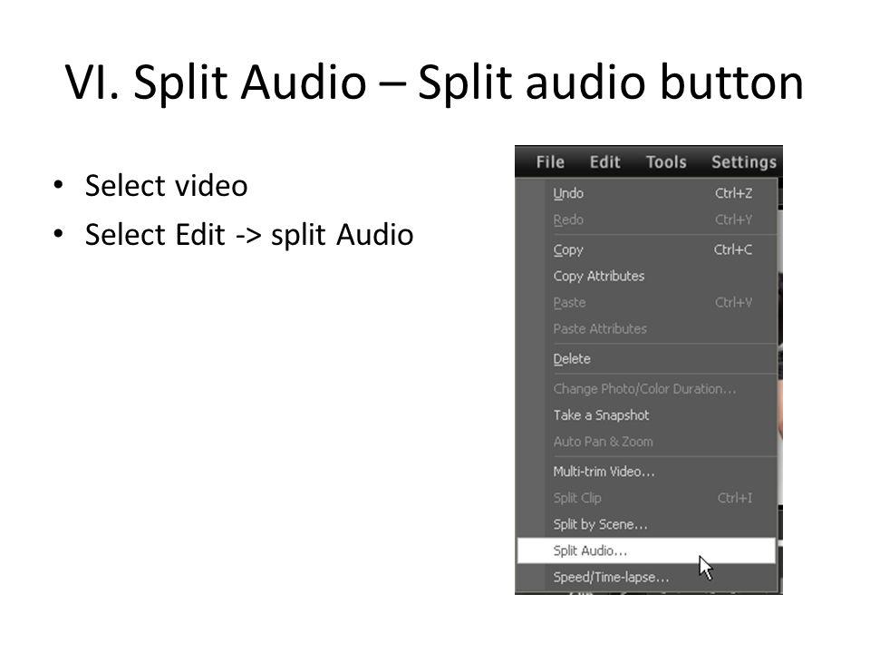 VI. Split Audio – Split audio button Select video Select Edit -> split Audio