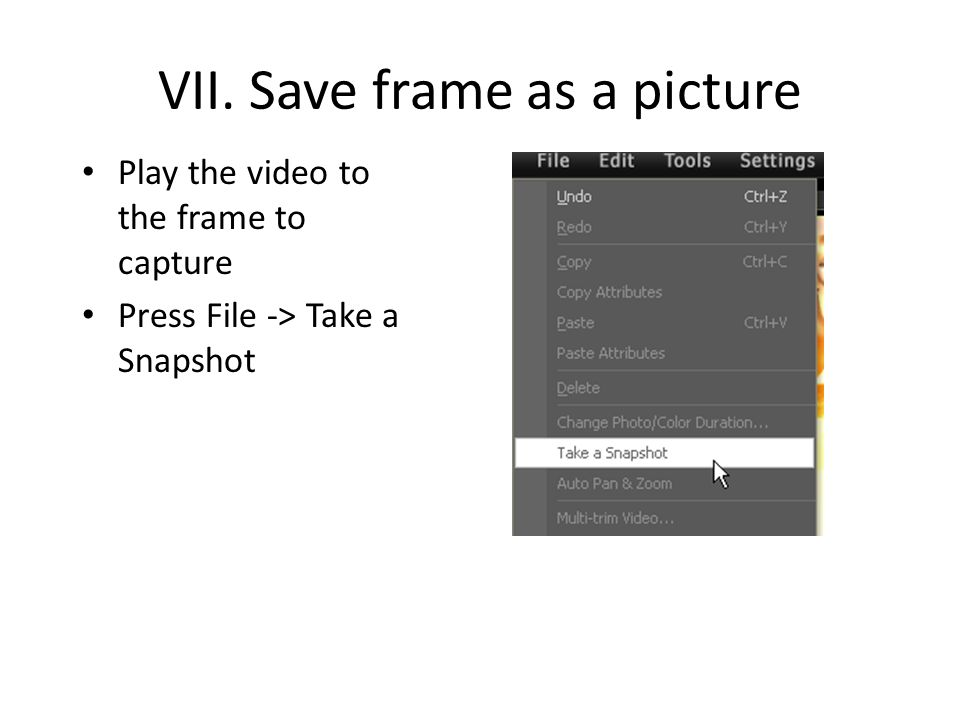 VII. Save frame as a picture Play the video to the frame to capture Press File -> Take a Snapshot
